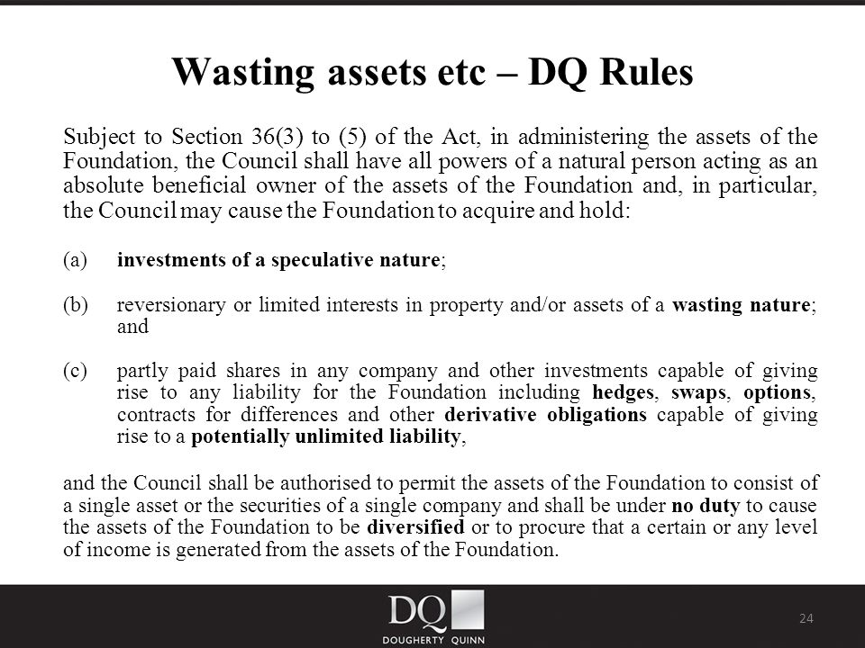 24 Wasting assets etc – DQ Rules Subject to Section 36(3) to (5) of the Act, in administering the assets of the Foundation, the Council shall have all powers of a natural person acting as an absolute beneficial owner of the assets of the Foundation and, in particular, the Council may cause the Foundation to acquire and hold: (a)investments of a speculative nature; (b)reversionary or limited interests in property and/or assets of a wasting nature; and (c)partly paid shares in any company and other investments capable of giving rise to any liability for the Foundation including hedges, swaps, options, contracts for differences and other derivative obligations capable of giving rise to a potentially unlimited liability, and the Council shall be authorised to permit the assets of the Foundation to consist of a single asset or the securities of a single company and shall be under no duty to cause the assets of the Foundation to be diversified or to procure that a certain or any level of income is generated from the assets of the Foundation.