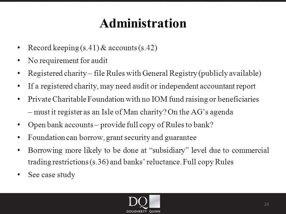 26 Administration Record keeping (s.41) & accounts (s.42) No requirement for audit Registered charity – file Rules with General Registry (publicly available) If a registered charity, may need audit or independent accountant report Private Charitable Foundation with no IOM fund raising or beneficiaries – must it register as an Isle of Man charity.