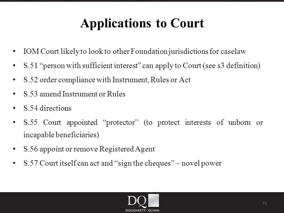 31 Applications to Court IOM Court likely to look to other Foundation jurisdictions for caselaw S.51 person with sufficient interest can apply to Court (see s3 definition) S.52 order compliance with Instrument, Rules or Act S.53 amend Instrument or Rules S.54 directions S.55 Court appointed protector (to protect interests of unborn or incapable beneficiaries) S.56 appoint or remove Registered Agent S.57 Court itself can act and sign the cheques – novel power