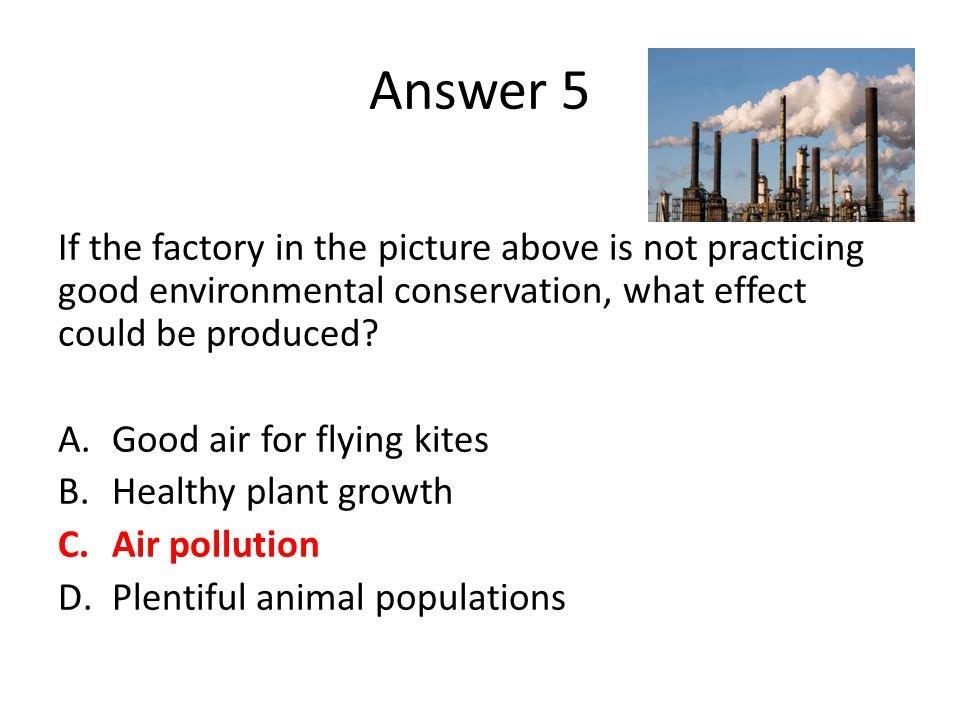 Answer 5 If the factory in the picture above is not practicing good environmental conservation, what effect could be produced? A.Good air for flying k
