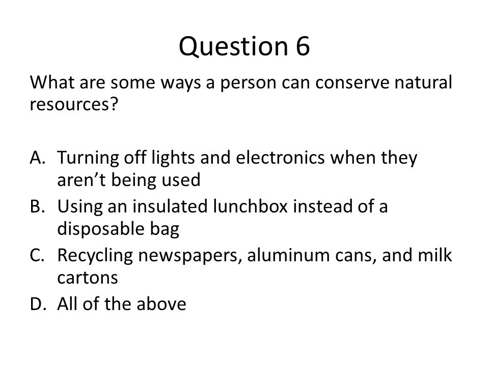 Question 6 What are some ways a person can conserve natural resources? A.Turning off lights and electronics when they aren't being used B.Using an ins
