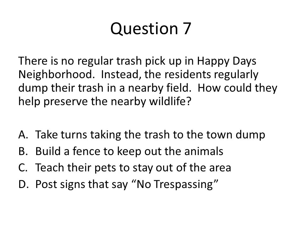 Question 7 There is no regular trash pick up in Happy Days Neighborhood. Instead, the residents regularly dump their trash in a nearby field. How coul