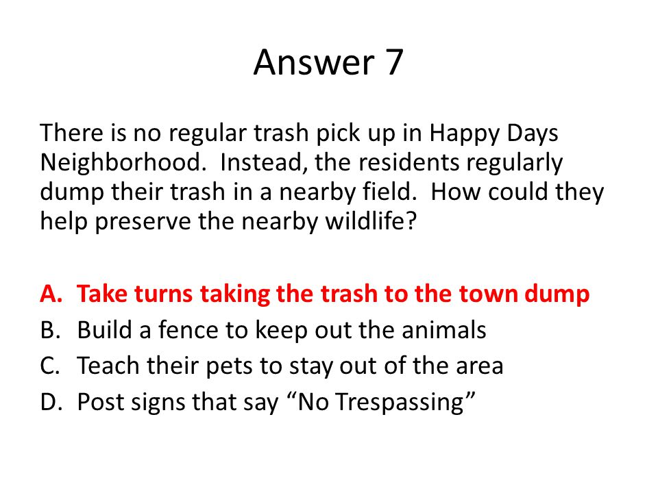 Answer 7 There is no regular trash pick up in Happy Days Neighborhood. Instead, the residents regularly dump their trash in a nearby field. How could