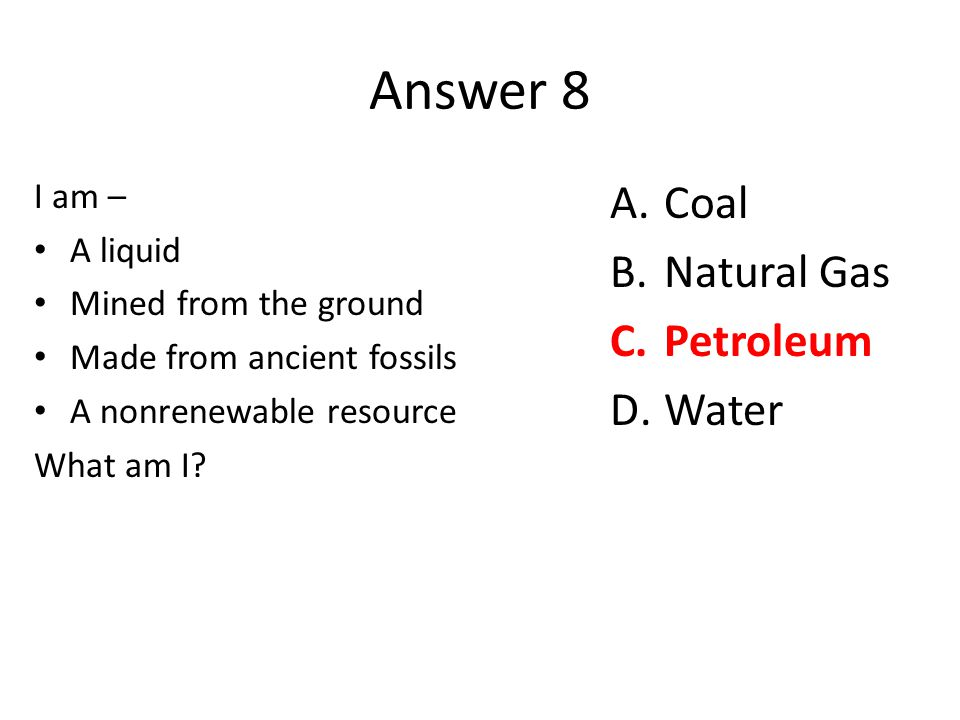 Answer 8 I am – A liquid Mined from the ground Made from ancient fossils A nonrenewable resource What am I? A.Coal B.Natural Gas C.Petroleum D.Water