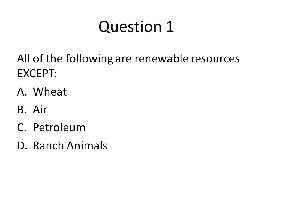 Answer 1 All of the following are renewable resources EXCEPT: A.Wheat B.Air C.Petroleum D.Ranch Animals