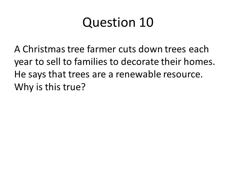 Question 10 A Christmas tree farmer cuts down trees each year to sell to families to decorate their homes. He says that trees are a renewable resource