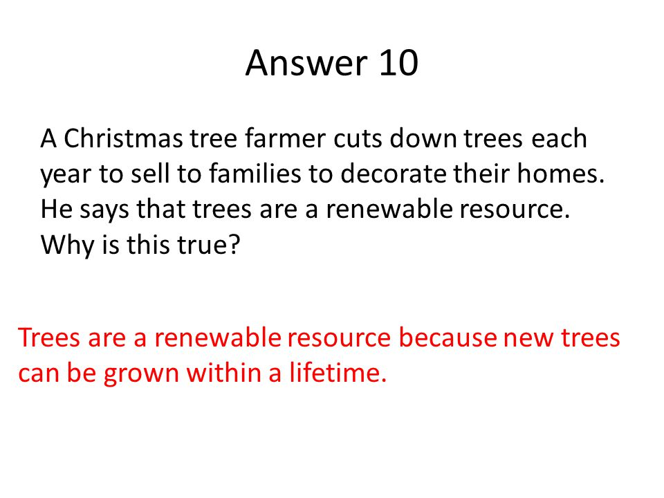 Answer 10 A Christmas tree farmer cuts down trees each year to sell to families to decorate their homes. He says that trees are a renewable resource.