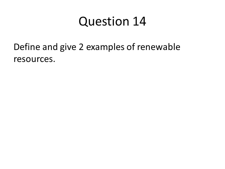 Question 14 Define and give 2 examples of renewable resources.