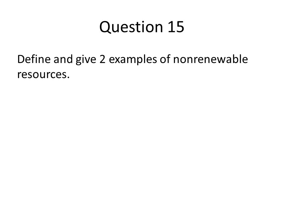 Question 15 Define and give 2 examples of nonrenewable resources.