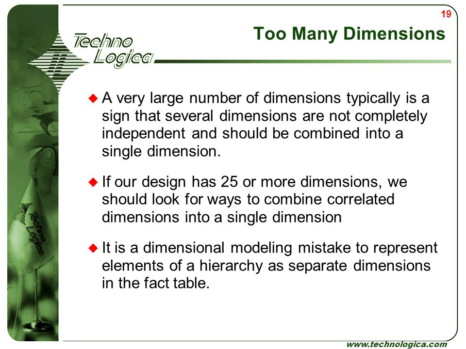 19 www.technologica.com Too Many Dimensions  A very large number of dimensions typically is a sign that several dimensions are not completely indepen