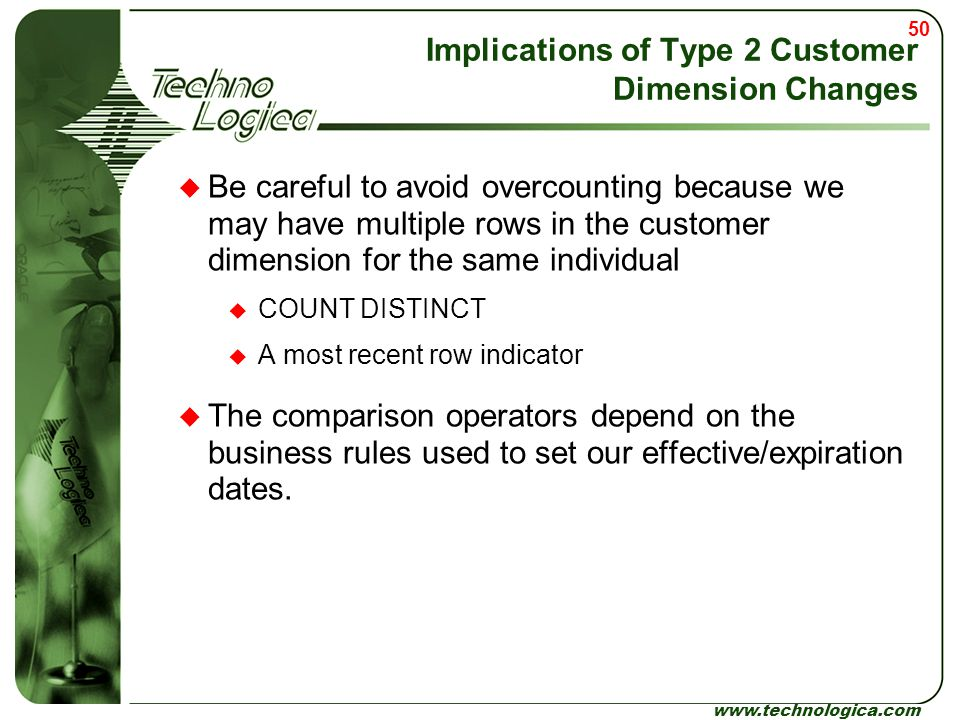 50 www.technologica.com Implications of Type 2 Customer Dimension Changes  Be careful to avoid overcounting because we may have multiple rows in the