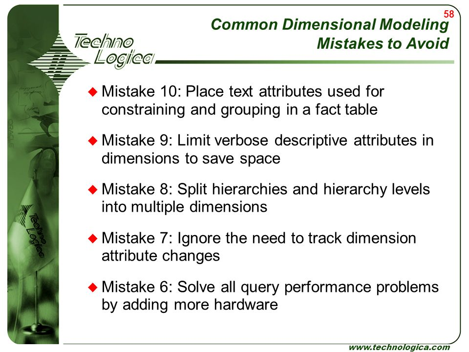 58 www.technologica.com Common Dimensional Modeling Mistakes to Avoid  Mistake 10: Place text attributes used for constraining and grouping in a fact