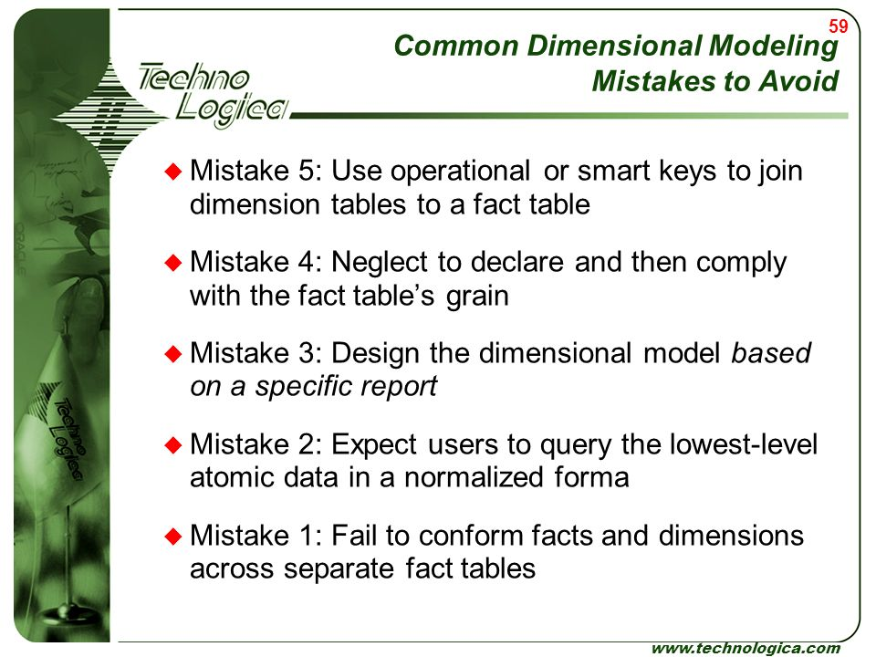 59 www.technologica.com Common Dimensional Modeling Mistakes to Avoid  Mistake 5: Use operational or smart keys to join dimension tables to a fact ta