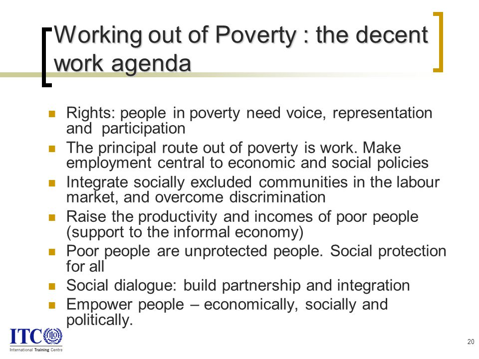 20 Working out of Poverty : the decent work agenda Rights: people in poverty need voice, representation and participation The principal route out of poverty is work.