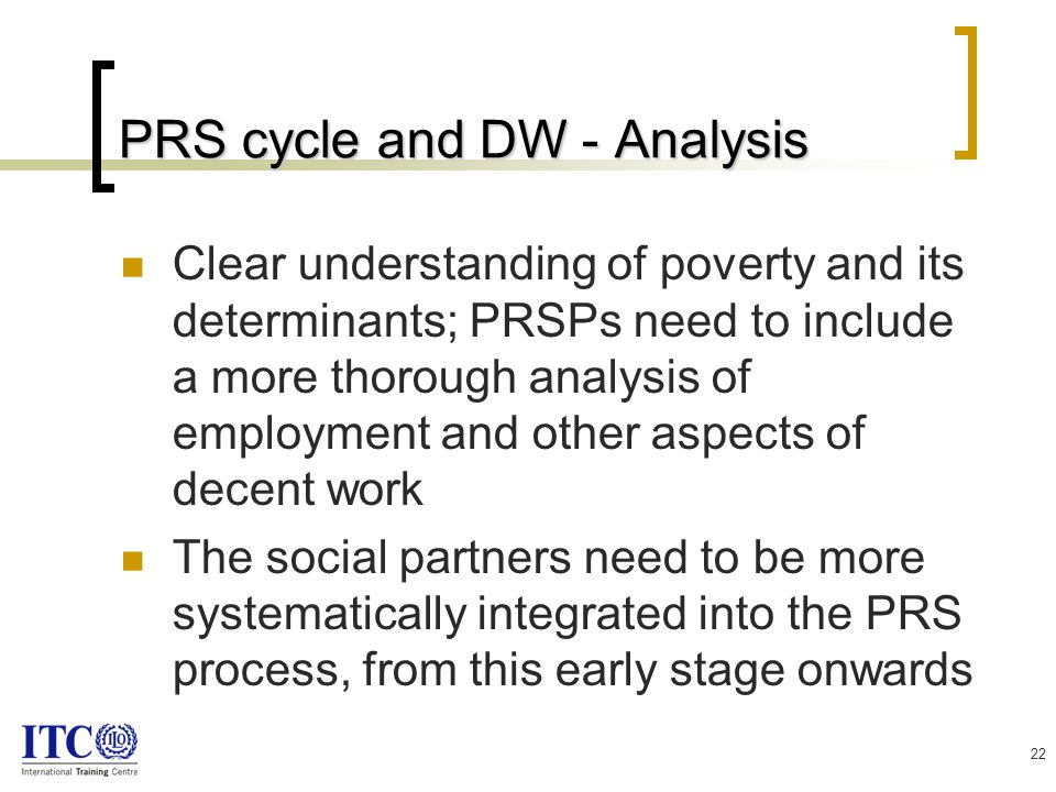 22 PRS cycle and DW - Analysis Clear understanding of poverty and its determinants; PRSPs need to include a more thorough analysis of employment and other aspects of decent work The social partners need to be more systematically integrated into the PRS process, from this early stage onwards