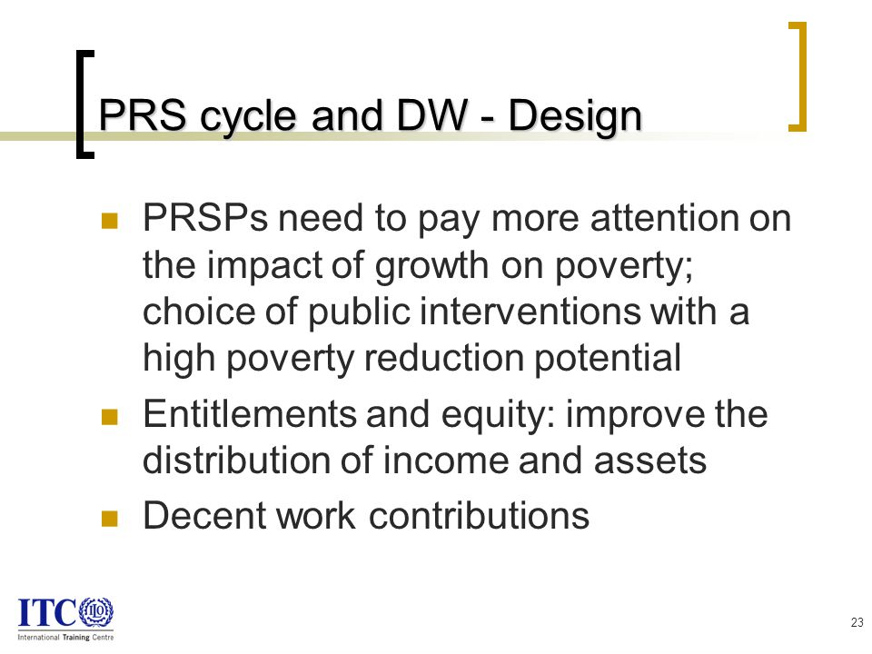 23 PRS cycle and DW - Design PRSPs need to pay more attention on the impact of growth on poverty; choice of public interventions with a high poverty reduction potential Entitlements and equity: improve the distribution of income and assets Decent work contributions