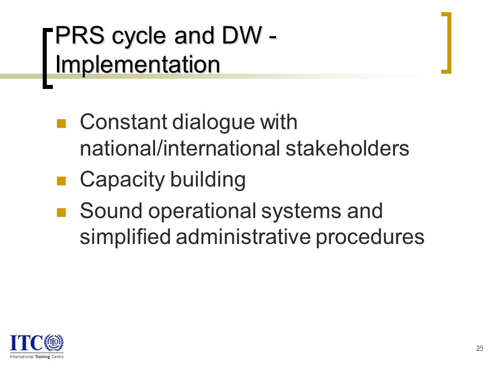25 PRS cycle and DW - Implementation Constant dialogue with national/international stakeholders Capacity building Sound operational systems and simplified administrative procedures