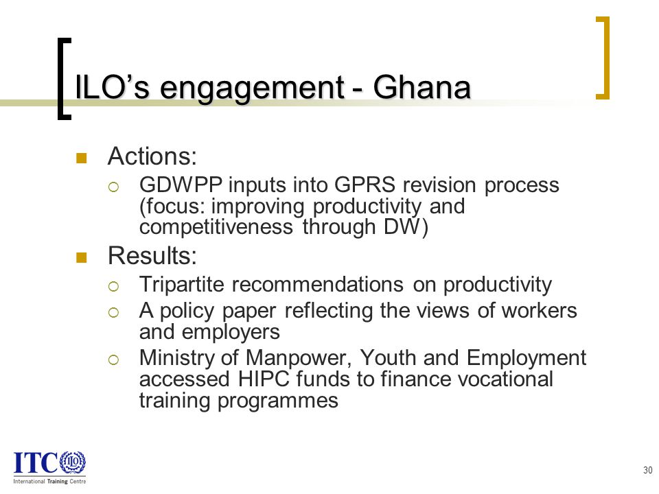 30 ILO's engagement - Ghana Actions:  GDWPP inputs into GPRS revision process (focus: improving productivity and competitiveness through DW) Results:  Tripartite recommendations on productivity  A policy paper reflecting the views of workers and employers  Ministry of Manpower, Youth and Employment accessed HIPC funds to finance vocational training programmes