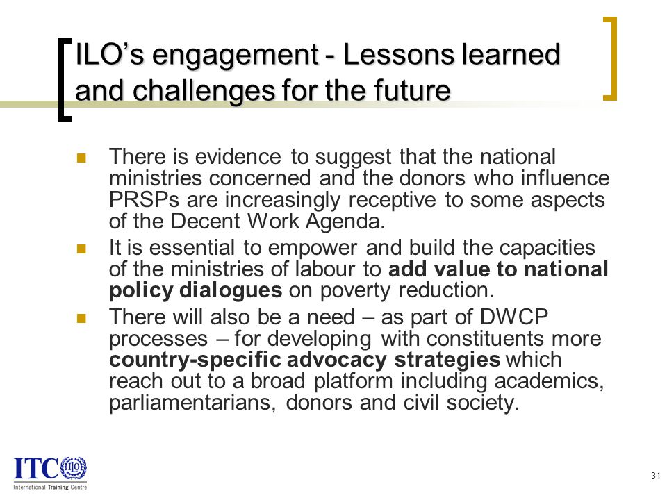 31 ILO's engagement - Lessons learned and challenges for the future There is evidence to suggest that the national ministries concerned and the donors who influence PRSPs are increasingly receptive to some aspects of the Decent Work Agenda.