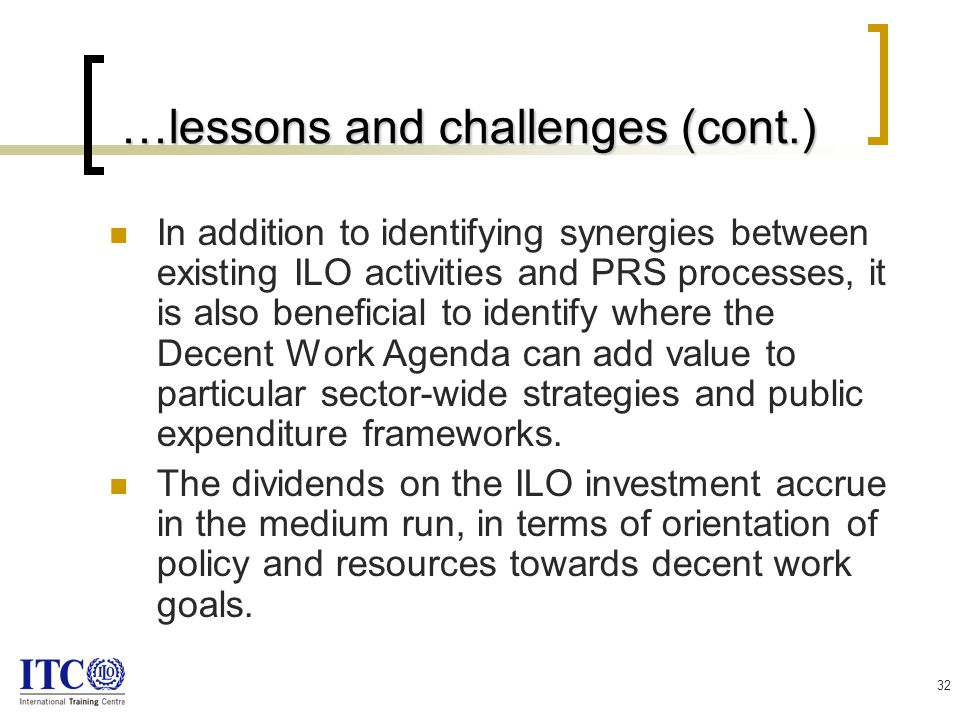 32 …lessons and challenges (cont.) …lessons and challenges (cont.) In addition to identifying synergies between existing ILO activities and PRS processes, it is also beneficial to identify where the Decent Work Agenda can add value to particular sector-wide strategies and public expenditure frameworks.