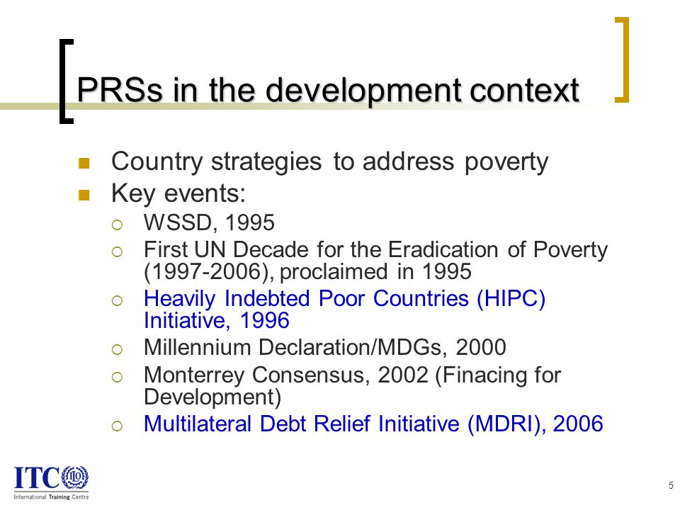 5 PRSs in the development context Country strategies to address poverty Key events:  WSSD, 1995  First UN Decade for the Eradication of Poverty (1997-2006), proclaimed in 1995  Heavily Indebted Poor Countries (HIPC) Initiative, 1996  Millennium Declaration/MDGs, 2000  Monterrey Consensus, 2002 (Finacing for Development)  Multilateral Debt Relief Initiative (MDRI), 2006