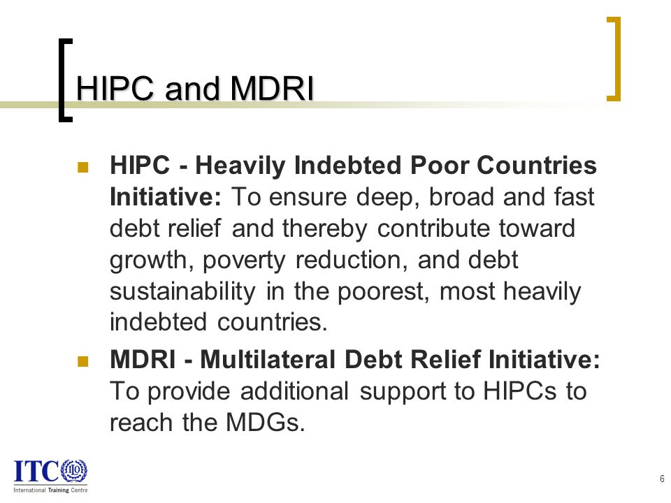 6 HIPC and MDRI HIPC - Heavily Indebted Poor Countries Initiative: To ensure deep, broad and fast debt relief and thereby contribute toward growth, poverty reduction, and debt sustainability in the poorest, most heavily indebted countries.