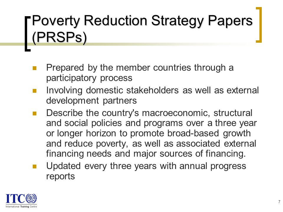 7 Poverty Reduction Strategy Papers (PRSPs) Prepared by the member countries through a participatory process Involving domestic stakeholders as well as external development partners Describe the country s macroeconomic, structural and social policies and programs over a three year or longer horizon to promote broad-based growth and reduce poverty, as well as associated external financing needs and major sources of financing.