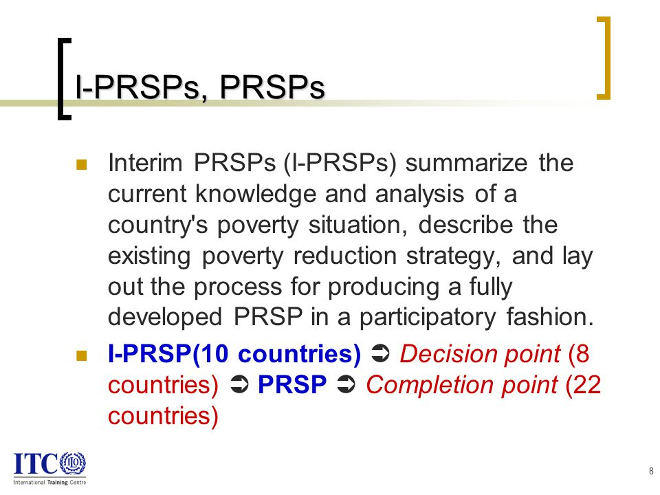 8 I-PRSPs, PRSPs Interim PRSPs (I-PRSPs) summarize the current knowledge and analysis of a country s poverty situation, describe the existing poverty reduction strategy, and lay out the process for producing a fully developed PRSP in a participatory fashion.