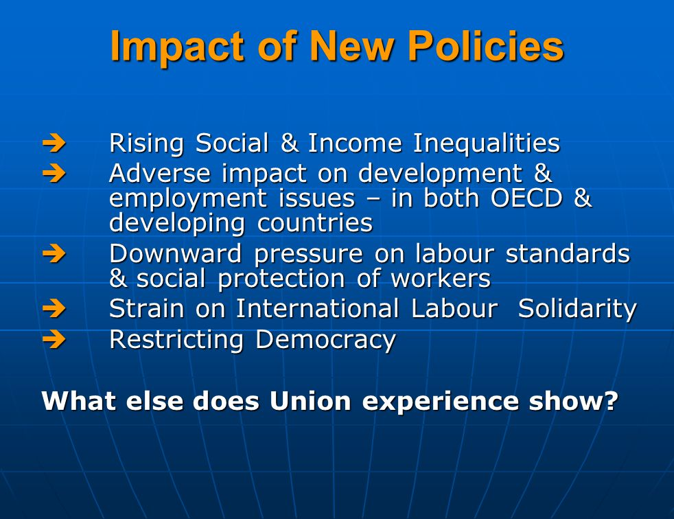 Impact of New Policies  Rising Social & Income Inequalities  Adverse impact on development & employment issues – in both OECD & developing countries  Downward pressure on labour standards & social protection of workers  Strain on International Labour Solidarity  Restricting Democracy What else does Union experience show