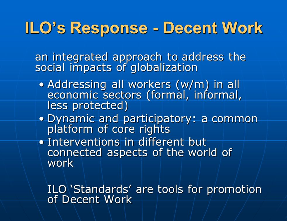 ILO's Response - Decent Work an integrated approach to address the social impacts of globalization Addressing all workers (w/m) in all economic sectors (formal, informal, less protected)Addressing all workers (w/m) in all economic sectors (formal, informal, less protected) Dynamic and participatory: a common platform of core rightsDynamic and participatory: a common platform of core rights Interventions in different but connected aspects of the world of workInterventions in different but connected aspects of the world of work ILO 'Standards' are tools for promotion of Decent Work