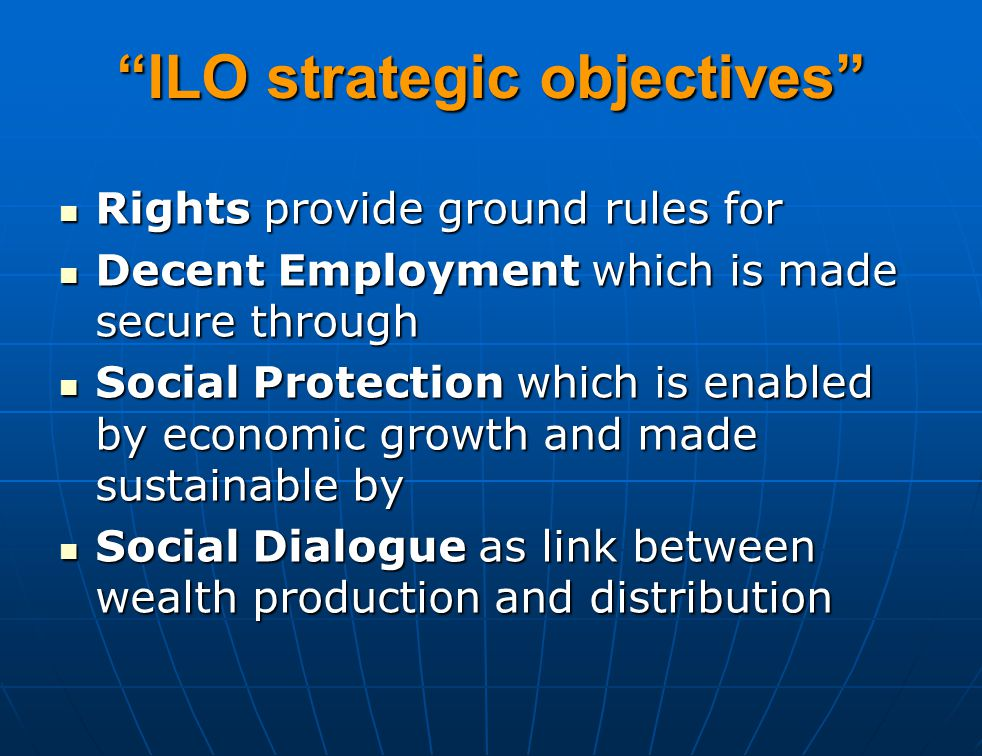 ILO strategic objectives Rights provide ground rules for Rights provide ground rules for Decent Employment which is made secure through Decent Employment which is made secure through Social Protection which is enabled by economic growth and made sustainable by Social Protection which is enabled by economic growth and made sustainable by Social Dialogue as link between wealth production and distribution Social Dialogue as link between wealth production and distribution