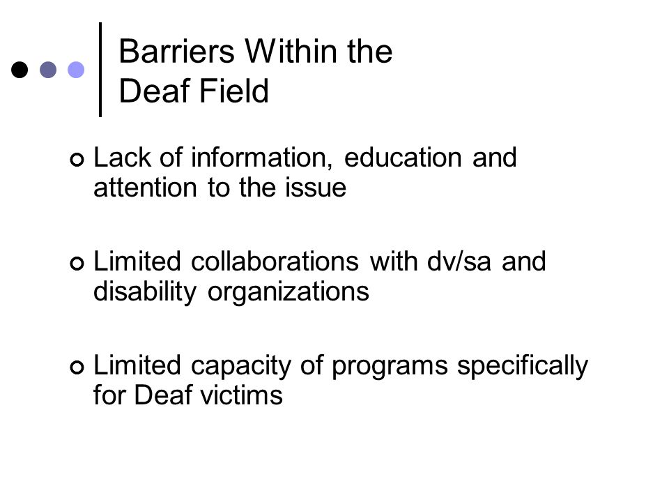 Barriers Within the Deaf Field Lack of information, education and attention to the issue Limited collaborations with dv/sa and disability organizations Limited capacity of programs specifically for Deaf victims