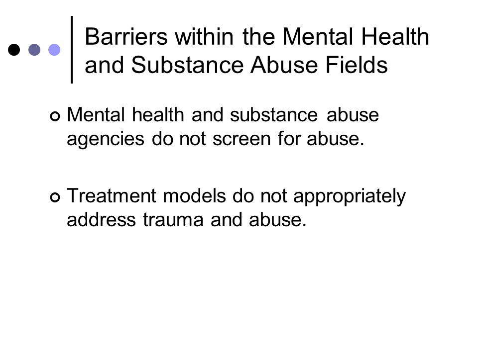 Barriers within the Mental Health and Substance Abuse Fields Mental health and substance abuse agencies do not screen for abuse.