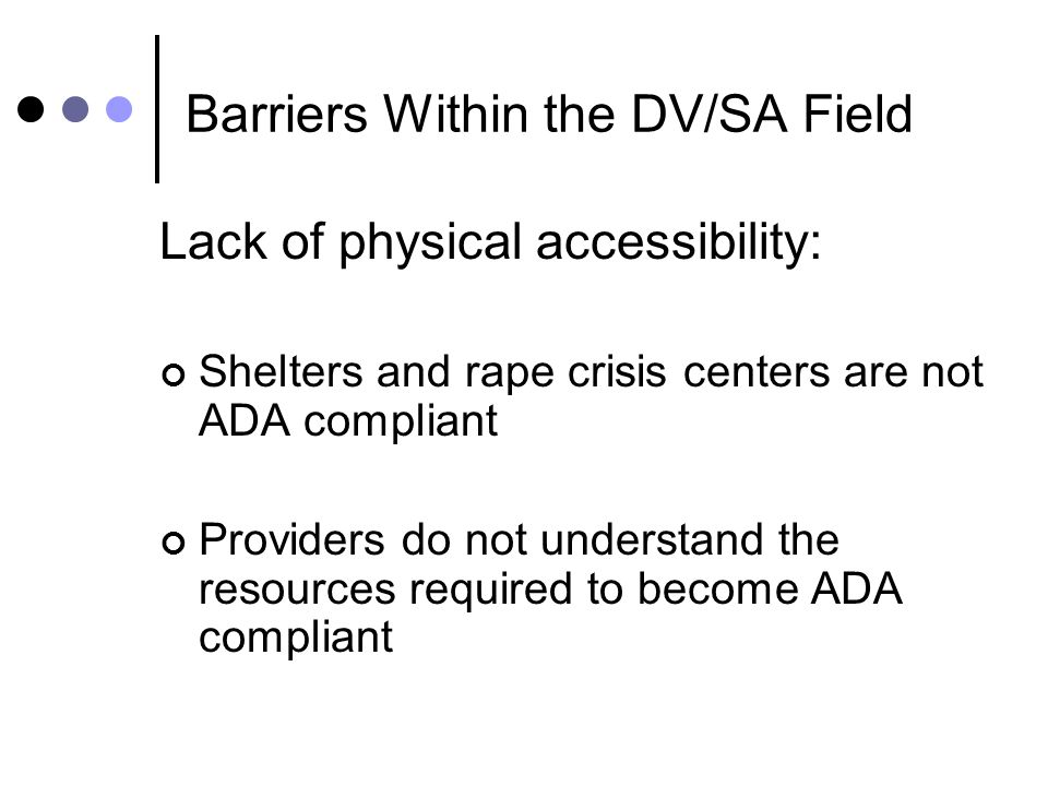 Barriers Within the DV/SA Field Lack of physical accessibility: Shelters and rape crisis centers are not ADA compliant Providers do not understand the