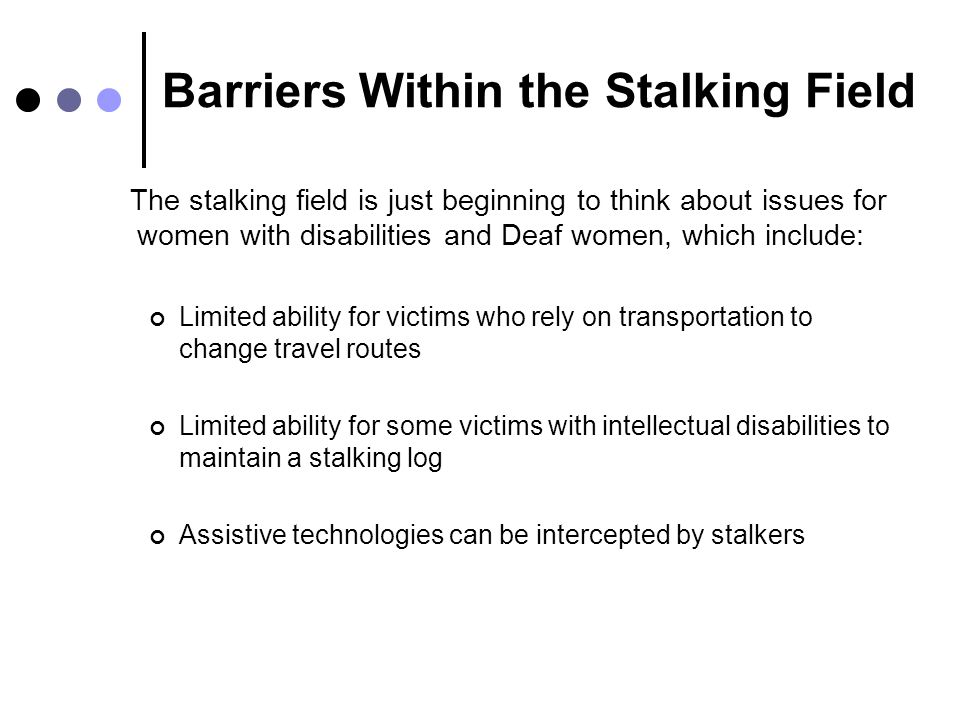 Barriers Within the Stalking Field The stalking field is just beginning to think about issues for women with disabilities and Deaf women, which includ