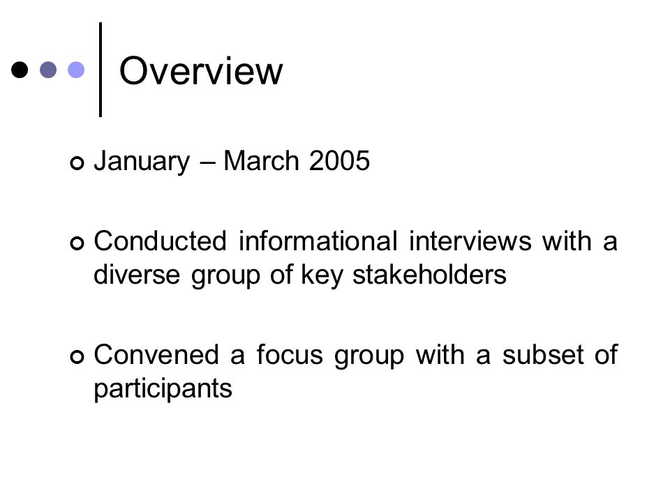 Overview January – March 2005 Conducted informational interviews with a diverse group of key stakeholders Convened a focus group with a subset of participants