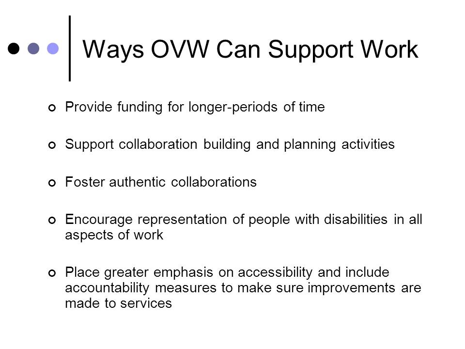 Ways OVW Can Support Work Provide funding for longer-periods of time Support collaboration building and planning activities Foster authentic collabora