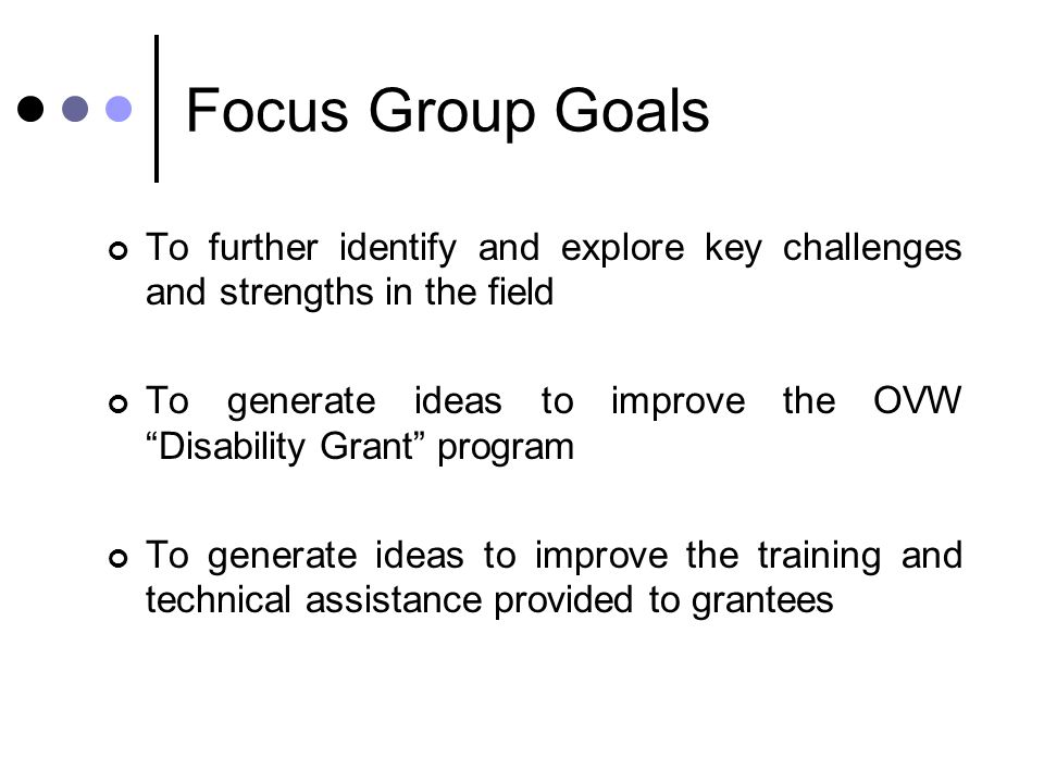 "Focus Group Goals To further identify and explore key challenges and strengths in the field To generate ideas to improve the OVW ""Disability Grant"" pr"