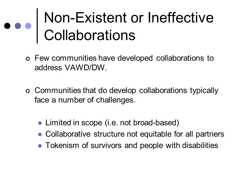 Non-Existent or Ineffective Collaborations Few communities have developed collaborations to address VAWD/DW.
