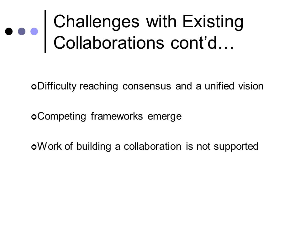 Challenges with Existing Collaborations cont'd… Difficulty reaching consensus and a unified vision Competing frameworks emerge Work of building a coll
