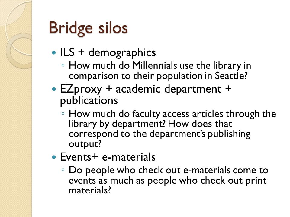 Bridge silos ILS + demographics ◦ How much do Millennials use the library in comparison to their population in Seattle.