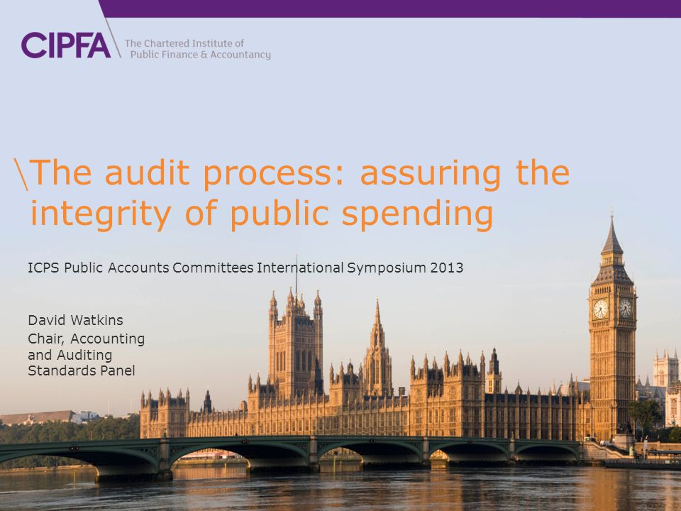 The audit process: assuring the integrity of public spending David Watkins Chair, Accounting and Auditing Standards Panel ICPS Public Accounts Committees International Symposium 2013