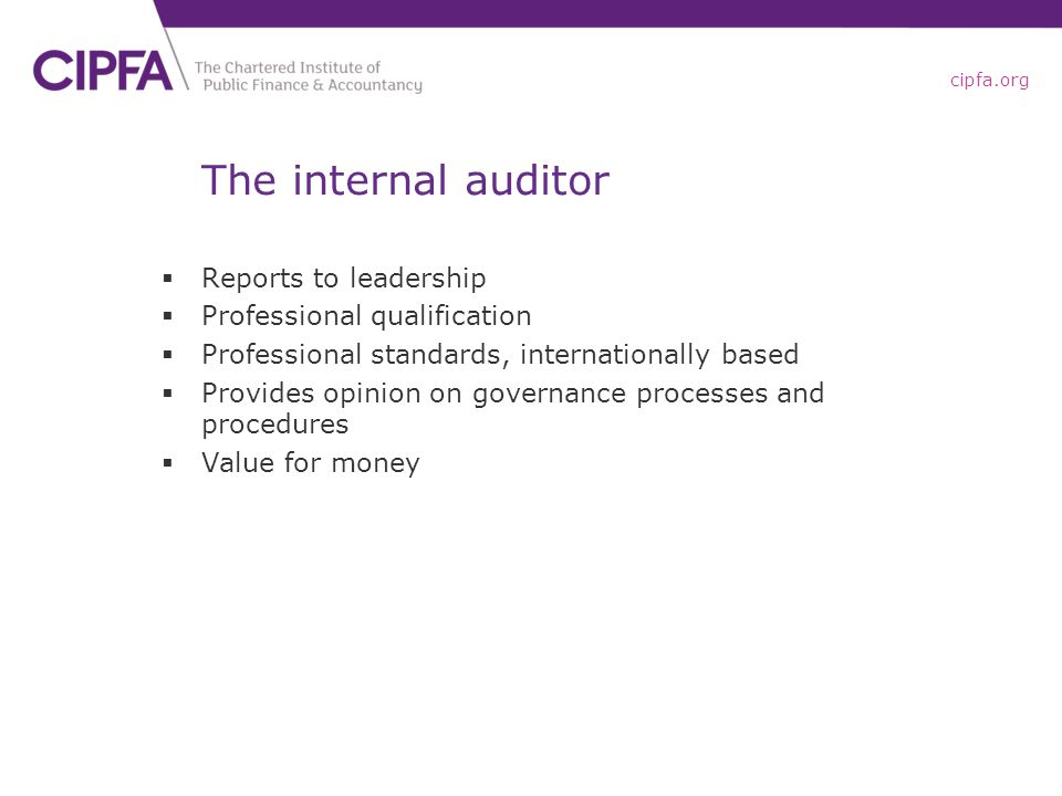 cipfa.org The internal auditor  Reports to leadership  Professional qualification  Professional standards, internationally based  Provides opinion on governance processes and procedures  Value for money