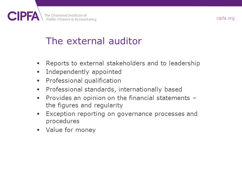 cipfa.org The external auditor  Reports to external stakeholders and to leadership  Independently appointed  Professional qualification  Professional standards, internationally based  Provides an opinion on the financial statements – the figures and regularity  Exception reporting on governance processes and procedures  Value for money