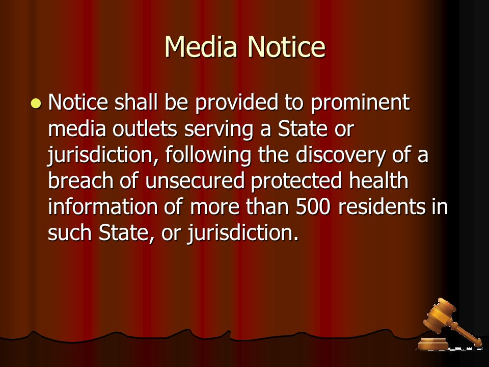 Media Notice Notice shall be provided to prominent media outlets serving a State or jurisdiction, following the discovery of a breach of unsecured pro