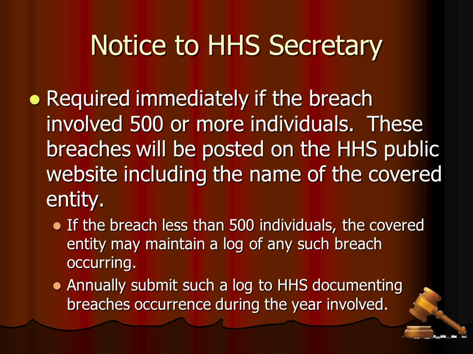 Notice to HHS Secretary Required immediately if the breach involved 500 or more individuals. These breaches will be posted on the HHS public website i