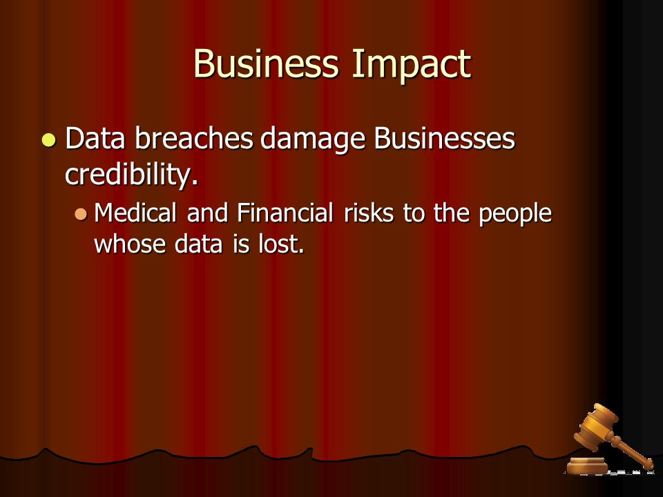 Business Impact Data breaches damage Businesses credibility. Data breaches damage Businesses credibility. Medical and Financial risks to the people wh