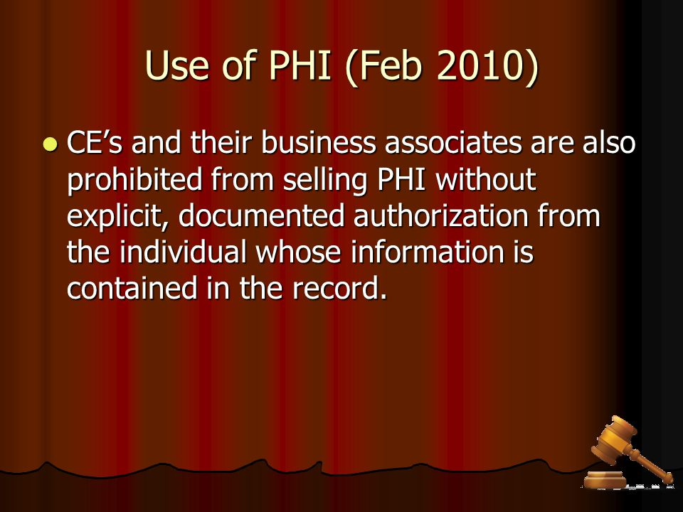Use of PHI (Feb 2010) CE's and their business associates are also prohibited from selling PHI without explicit, documented authorization from the indi