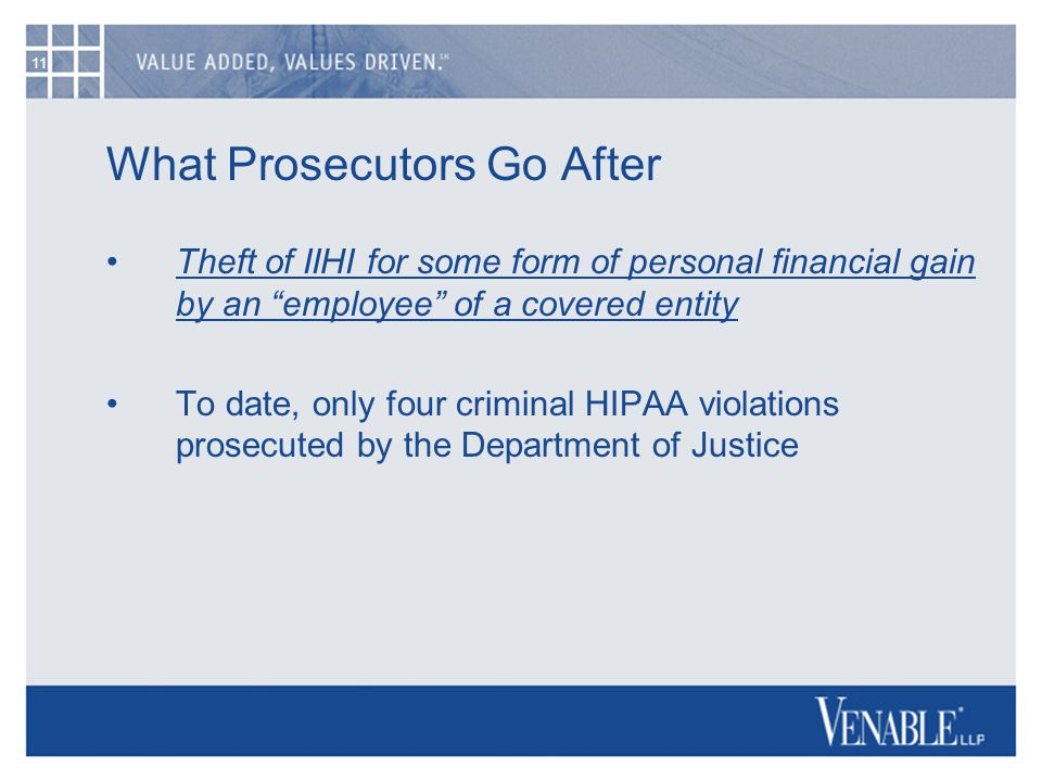 11 What Prosecutors Go After Theft of IIHI for some form of personal financial gain by an employee of a covered entity To date, only four criminal HIPAA violations prosecuted by the Department of Justice