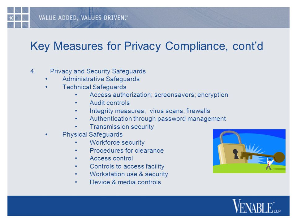 16 Key Measures for Privacy Compliance, cont'd 4.Privacy and Security Safeguards Administrative Safeguards Technical Safeguards Access authorization; screensavers; encryption Audit controls Integrity measures; virus scans, firewalls Authentication through password management Transmission security Physical Safeguards Workforce security Procedures for clearance Access control Controls to access facility Workstation use & security Device & media controls
